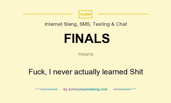What does FINALS mean? It stands for Fuck, I never actually learned Shit