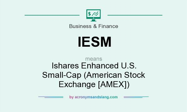 What does IESM mean? It stands for Ishares Enhanced U.S. Small-Cap (American Stock Exchange [AMEX])