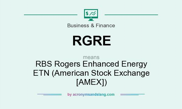 What does RGRE mean? It stands for RBS Rogers Enhanced Energy ETN (American Stock Exchange [AMEX])