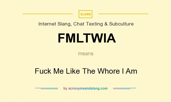 What does FMLTWIA mean? It stands for Fuck Me Like The Whore I Am