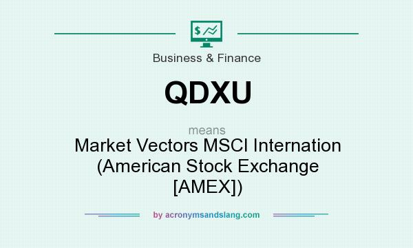 What does QDXU mean? It stands for Market Vectors MSCI Internation (American Stock Exchange [AMEX])