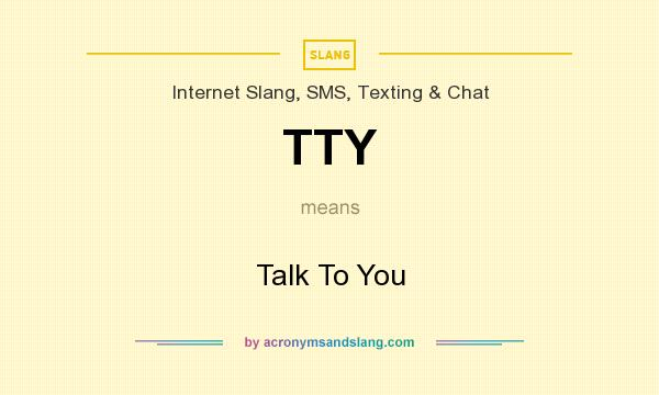 What does TTY mean? It stands for Talk To You