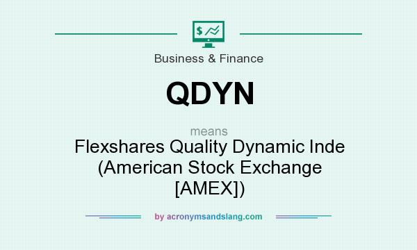 What does QDYN mean? It stands for Flexshares Quality Dynamic Inde (American Stock Exchange [AMEX])