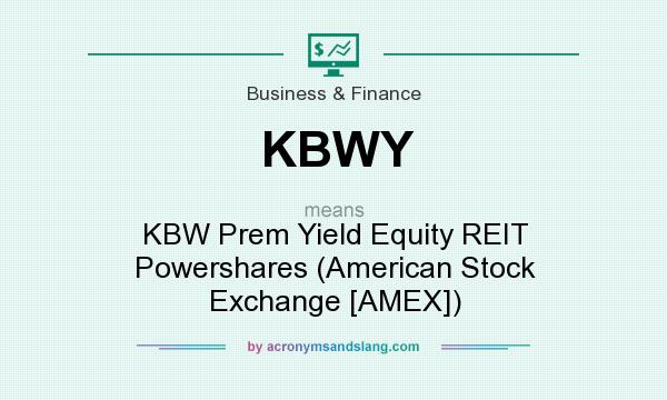 What does KBWY mean? It stands for KBW Prem Yield Equity REIT Powershares (American Stock Exchange [AMEX])