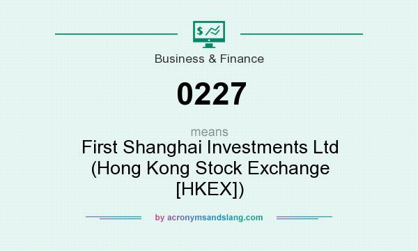 What does 0227 mean? It stands for First Shanghai Investments Ltd (Hong Kong Stock Exchange [HKEX])