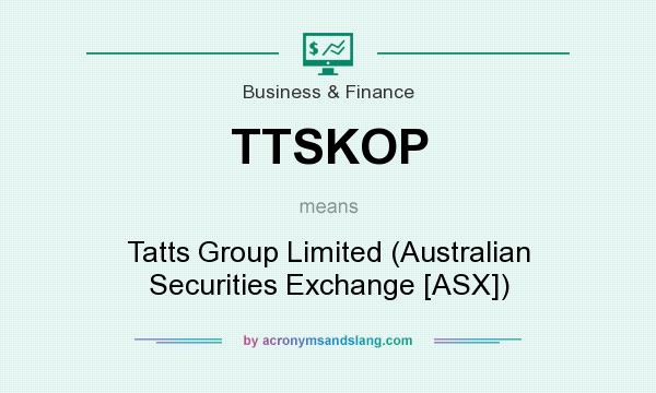 What does TTSKOP mean? It stands for Tatts Group Limited (Australian Securities Exchange [ASX])
