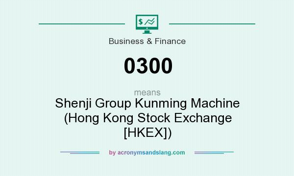 What does 0300 mean? It stands for Shenji Group Kunming Machine (Hong Kong Stock Exchange [HKEX])