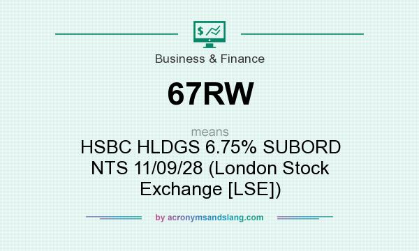 What does 67RW mean? It stands for HSBC HLDGS 6.75% SUBORD NTS 11/09/28 (London Stock Exchange [LSE])