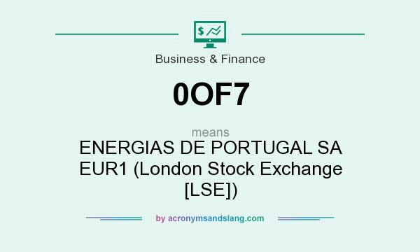 What does 0OF7 mean? It stands for ENERGIAS DE PORTUGAL SA EUR1 (London Stock Exchange [LSE])