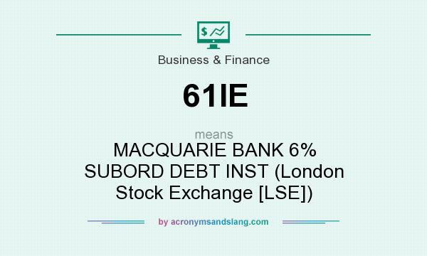 What does 61IE mean? It stands for MACQUARIE BANK 6% SUBORD DEBT INST (London Stock Exchange [LSE])