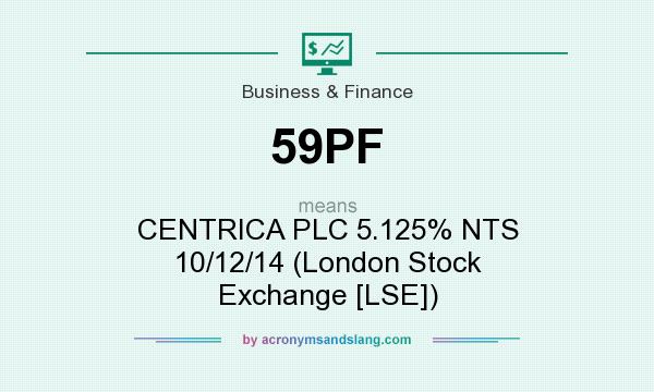 What does 59PF mean? It stands for CENTRICA PLC 5.125% NTS 10/12/14 (London Stock Exchange [LSE])