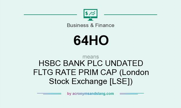 What does 64HO mean? It stands for HSBC BANK PLC UNDATED FLTG RATE PRIM CAP (London Stock Exchange [LSE])