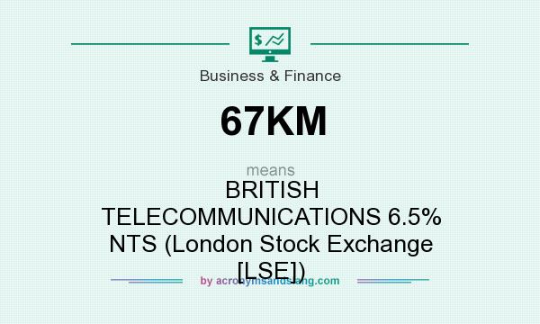 What does 67KM mean? It stands for BRITISH TELECOMMUNICATIONS 6.5% NTS (London Stock Exchange [LSE])