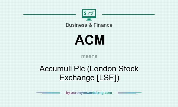 What does ACM mean? It stands for Accumuli Plc (London Stock Exchange [LSE])