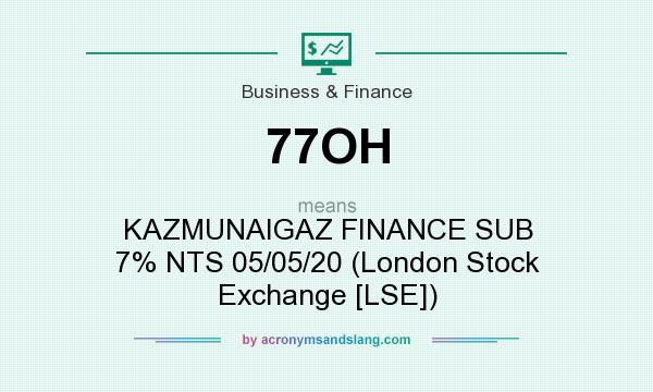 What does 77OH mean? It stands for KAZMUNAIGAZ FINANCE SUB 7% NTS 05/05/20 (London Stock Exchange [LSE])