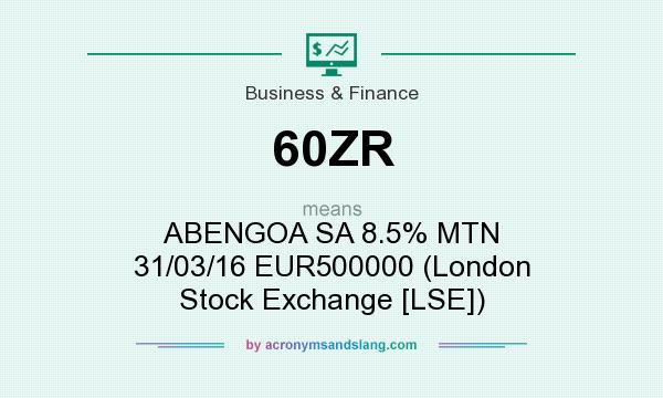 What does 60ZR mean? It stands for ABENGOA SA 8.5% MTN 31/03/16 EUR500000 (London Stock Exchange [LSE])