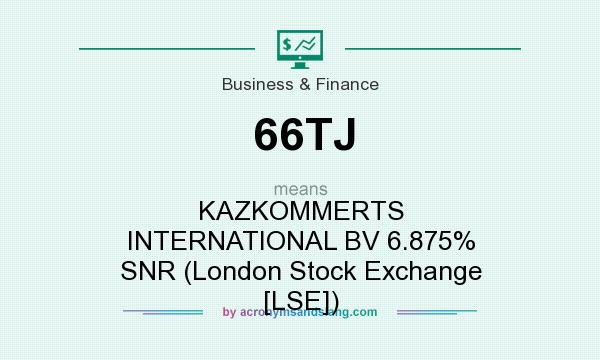 What does 66TJ mean? It stands for KAZKOMMERTS INTERNATIONAL BV 6.875% SNR (London Stock Exchange [LSE])