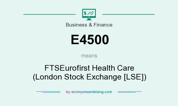 What does E4500 mean? It stands for FTSEurofirst Health Care (London Stock Exchange [LSE])