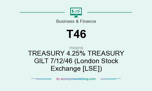 What does T46 mean? It stands for TREASURY 4.25% TREASURY GILT 7/12/46 (London Stock Exchange [LSE])