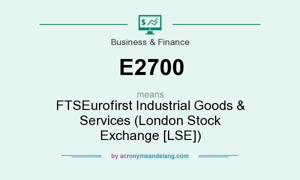 What does E2700 mean? It stands for FTSEurofirst Industrial Goods & Services (London Stock Exchange [LSE])