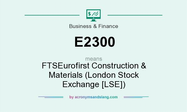 What does E2300 mean? It stands for FTSEurofirst Construction & Materials (London Stock Exchange [LSE])