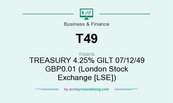 What does T49 mean? It stands for TREASURY 4.25% GILT 07/12/49 GBP0.01 (London Stock Exchange [LSE])