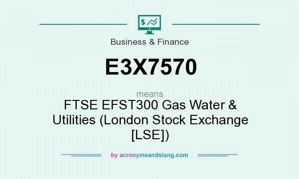 What does E3X7570 mean? It stands for FTSE EFST300 Gas Water & Utilities (London Stock Exchange [LSE])