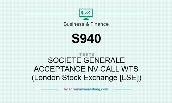 What does S940 mean? It stands for SOCIETE GENERALE ACCEPTANCE NV CALL WTS (London Stock Exchange [LSE])