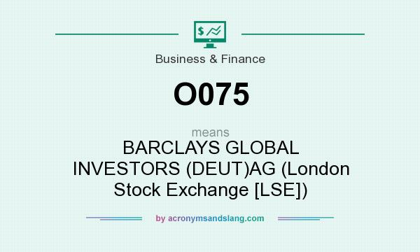 What does O075 mean? It stands for BARCLAYS GLOBAL INVESTORS (DEUT)AG (London Stock Exchange [LSE])
