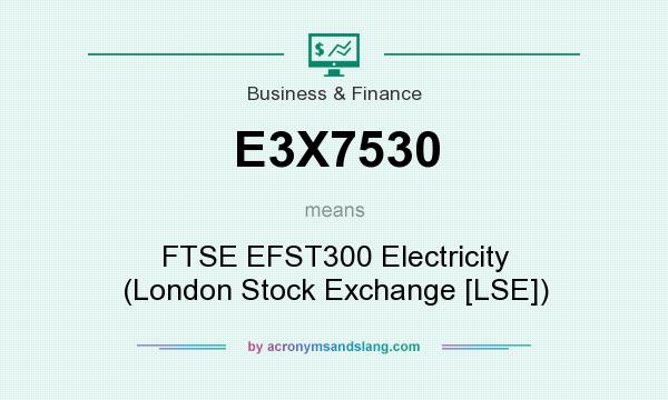 What does E3X7530 mean? It stands for FTSE EFST300 Electricity (London Stock Exchange [LSE])