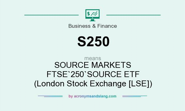 What does S250 mean? It stands for SOURCE MARKETS FTSE`250`SOURCE ETF (London Stock Exchange [LSE])