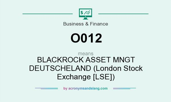 What does O012 mean? It stands for BLACKROCK ASSET MNGT DEUTSCHELAND (London Stock Exchange [LSE])