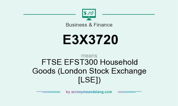 What does E3X3720 mean? It stands for FTSE EFST300 Household Goods (London Stock Exchange [LSE])