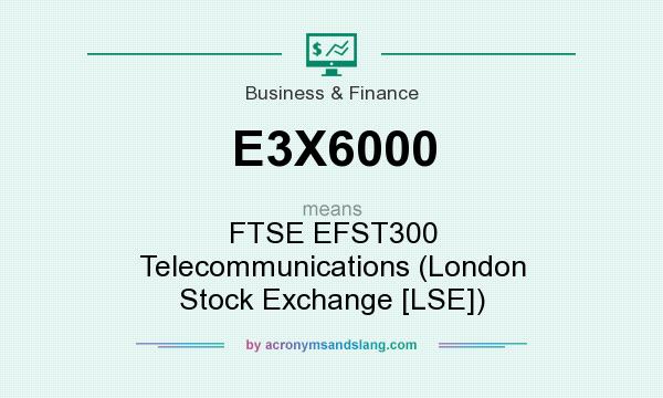 What does E3X6000 mean? It stands for FTSE EFST300 Telecommunications (London Stock Exchange [LSE])