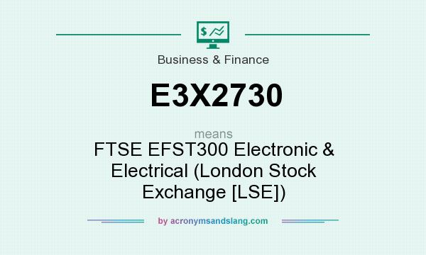 What does E3X2730 mean? It stands for FTSE EFST300 Electronic & Electrical (London Stock Exchange [LSE])