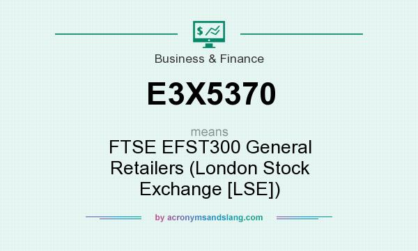 What does E3X5370 mean? It stands for FTSE EFST300 General Retailers (London Stock Exchange [LSE])