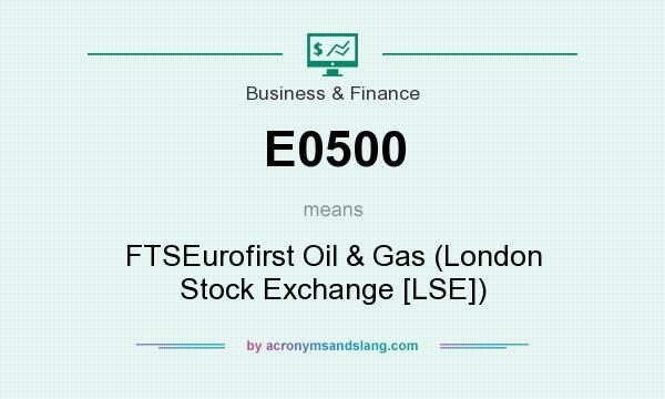 What does E0500 mean? It stands for FTSEurofirst Oil & Gas (London Stock Exchange [LSE])