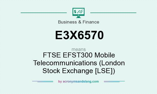 What does E3X6570 mean? It stands for FTSE EFST300 Mobile Telecommunications (London Stock Exchange [LSE])