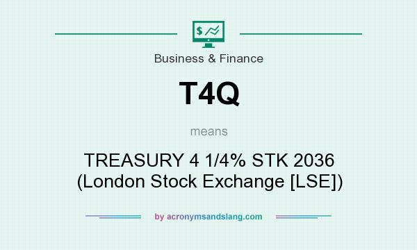 What does T4Q mean? It stands for TREASURY 4 1/4% STK 2036 (London Stock Exchange [LSE])