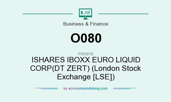What does O080 mean? It stands for ISHARES IBOXX EURO LIQUID CORP(DT ZERT) (London Stock Exchange [LSE])