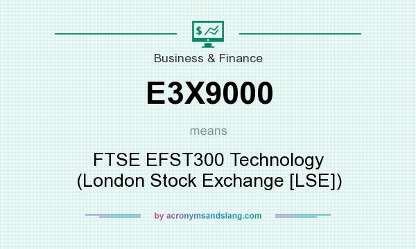 What does E3X9000 mean? It stands for FTSE EFST300 Technology (London Stock Exchange [LSE])