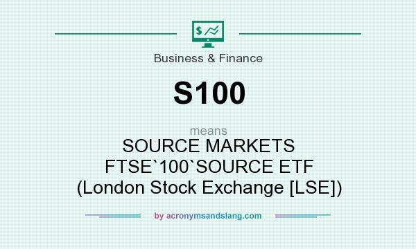 What does S100 mean? It stands for SOURCE MARKETS FTSE`100`SOURCE ETF (London Stock Exchange [LSE])