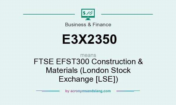 What does E3X2350 mean? It stands for FTSE EFST300 Construction & Materials (London Stock Exchange [LSE])