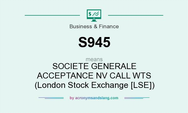 What does S945 mean? It stands for SOCIETE GENERALE ACCEPTANCE NV CALL WTS (London Stock Exchange [LSE])