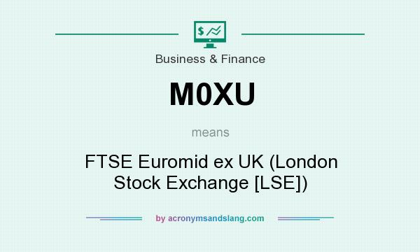 What does M0XU mean? It stands for FTSE Euromid ex UK (London Stock Exchange [LSE])