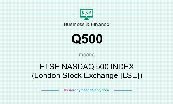 What does Q500 mean? It stands for FTSE NASDAQ 500 INDEX (London Stock Exchange [LSE])