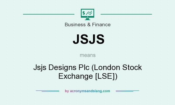 What does JSJS mean? It stands for Jsjs Designs Plc (London Stock Exchange [LSE])