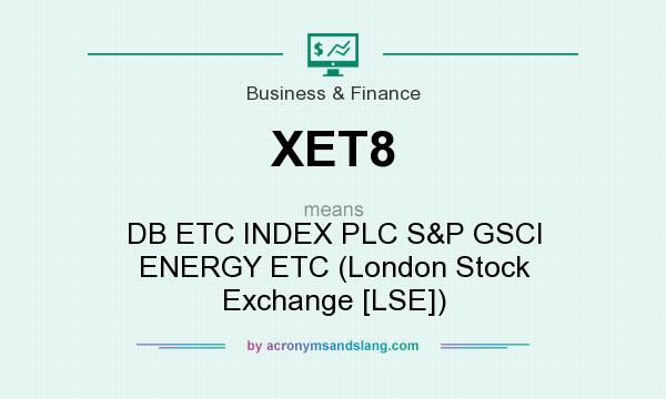What does XET8 mean? It stands for DB ETC INDEX PLC S&P GSCI ENERGY ETC (London Stock Exchange [LSE])