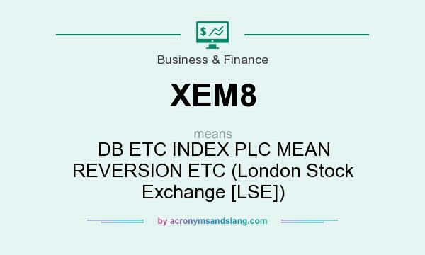 What does XEM8 mean? It stands for DB ETC INDEX PLC MEAN REVERSION ETC (London Stock Exchange [LSE])