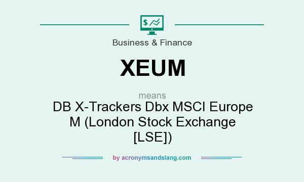 What does XEUM mean? It stands for DB X-Trackers Dbx MSCI Europe M (London Stock Exchange [LSE])